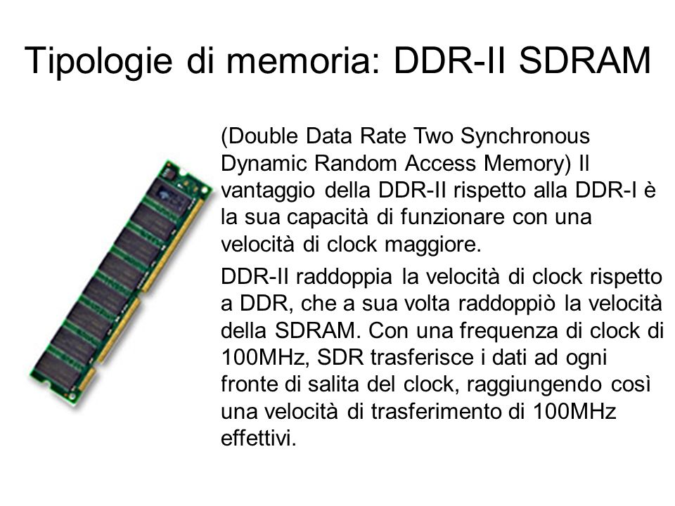 Tipologie di memoria: DDR SDRAM Sincronous Dinamic Random Access Memory Double Data Rate, ovvero SDRAM con Data Rate doppio. Si differenziano dalle SD