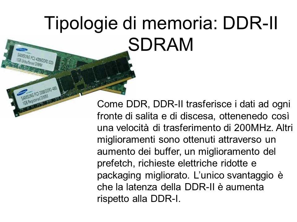 Tipologie di memoria: DDR-II SDRAM (Double Data Rate Two Synchronous Dynamic Random Access Memory) Il vantaggio della DDR-II rispetto alla DDR-I è la