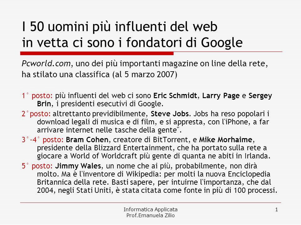 Informatica Applicata Prof.Emanuela Zilio 1 I 50 uomini più influenti del web in vetta ci sono i fondatori di Google Pcworld.com, uno dei più importanti magazine on line della rete, ha stilato una classifica (al 5 marzo 2007) 1° posto: più influenti del web ci sono Eric Schmidt, Larry Page e Sergey Brin, i presidenti esecutivi di Google.