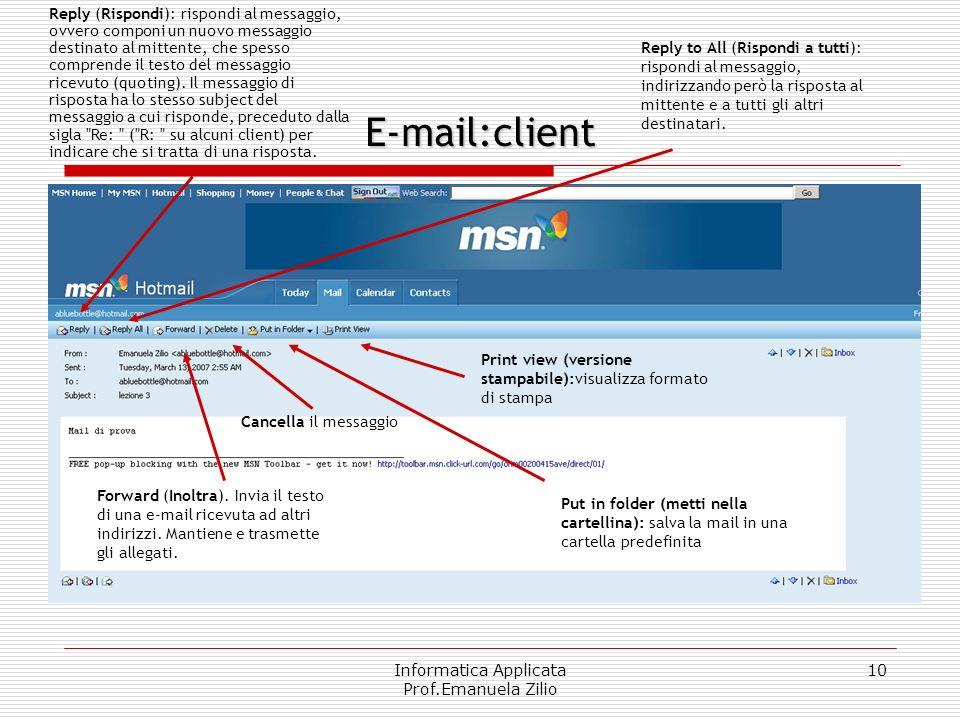 Informatica Applicata Prof.Emanuela Zilio 10 E-mail:client Reply (Rispondi): rispondi al messaggio, ovvero componi un nuovo messaggio destinato al mittente, che spesso comprende il testo del messaggio ricevuto (quoting).