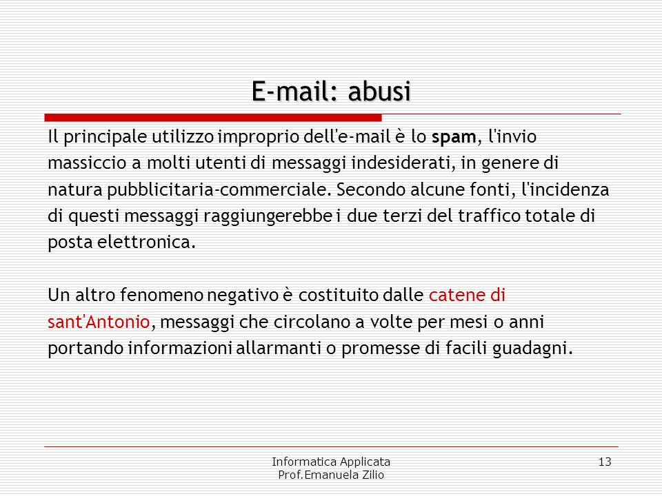 Informatica Applicata Prof.Emanuela Zilio 13 E-mail: abusi Il principale utilizzo improprio dell e-mail è lo spam, l invio massiccio a molti utenti di messaggi indesiderati, in genere di natura pubblicitaria-commerciale.