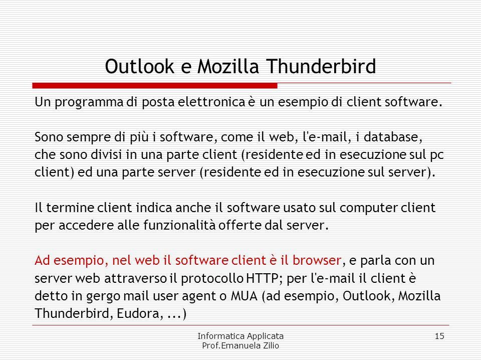 Informatica Applicata Prof.Emanuela Zilio 15 Outlook e Mozilla Thunderbird Un programma di posta elettronica è un esempio di client software.