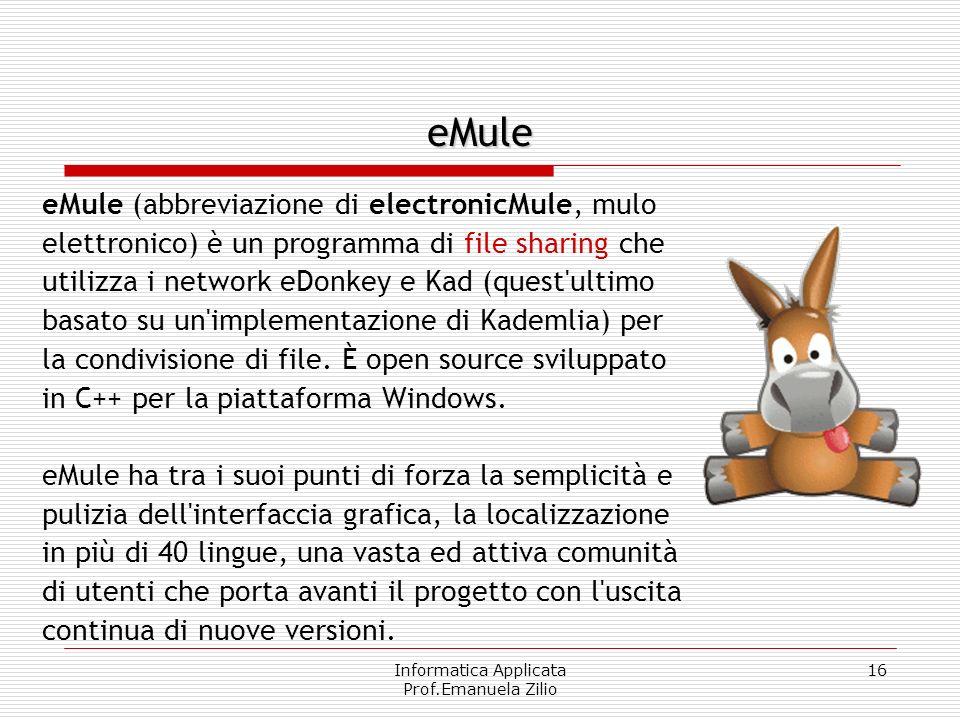 Informatica Applicata Prof.Emanuela Zilio 16 eMule eMule (abbreviazione di electronicMule, mulo elettronico) è un programma di file sharing che utilizza i network eDonkey e Kad (quest ultimo basato su un implementazione di Kademlia) per la condivisione di file.