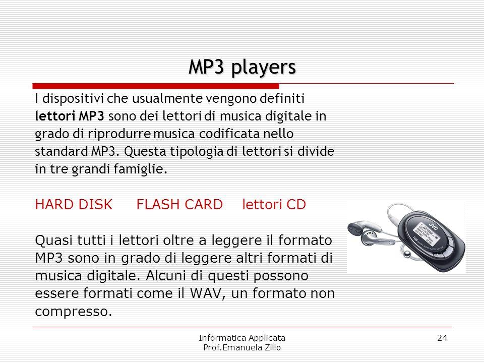 Informatica Applicata Prof.Emanuela Zilio 24 MP3 players I dispositivi che usualmente vengono definiti lettori MP3 sono dei lettori di musica digitale in grado di riprodurre musica codificata nello standard MP3.