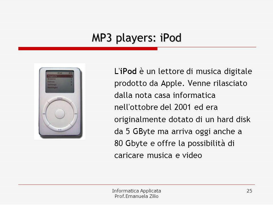 Informatica Applicata Prof.Emanuela Zilio 25 MP3 players: iPod L iPod è un lettore di musica digitale prodotto da Apple.