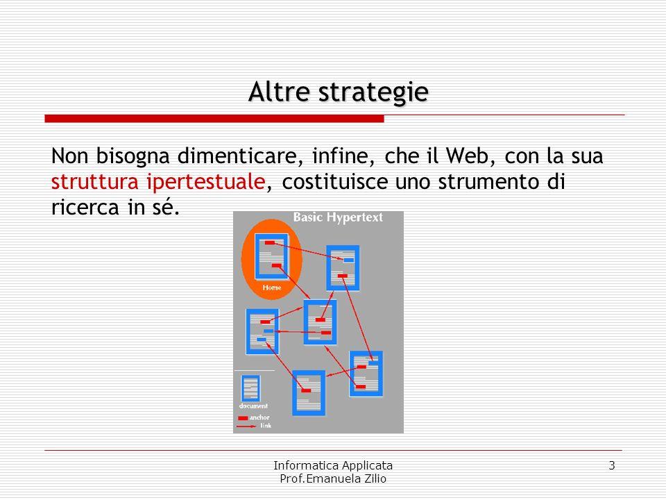 Informatica Applicata Prof.Emanuela Zilio 3 Non bisogna dimenticare, infine, che il Web, con la sua struttura ipertestuale, costituisce uno strumento di ricerca in sé.