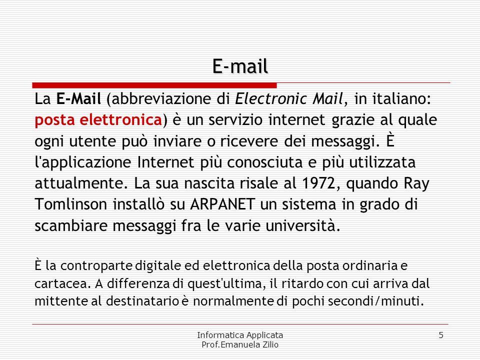 Informatica Applicata Prof.Emanuela Zilio 5 E-mail La E-Mail (abbreviazione di Electronic Mail, in italiano: posta elettronica) è un servizio internet grazie al quale ogni utente può inviare o ricevere dei messaggi.