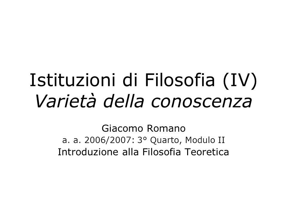 Istituzioni di Filosofia (IV) Varietà della conoscenza Giacomo Romano a. a. 2006/2007: 3° Quarto, Modulo II Introduzione alla Filosofia Teoretica