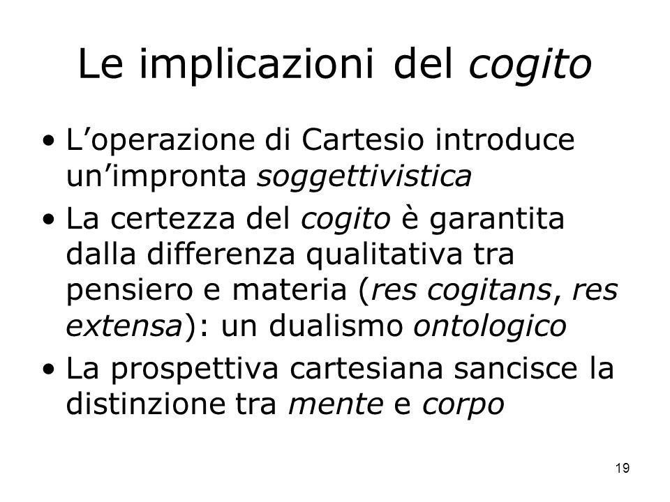 19 Le implicazioni del cogito Loperazione di Cartesio introduce unimpronta soggettivistica La certezza del cogito è garantita dalla differenza qualita