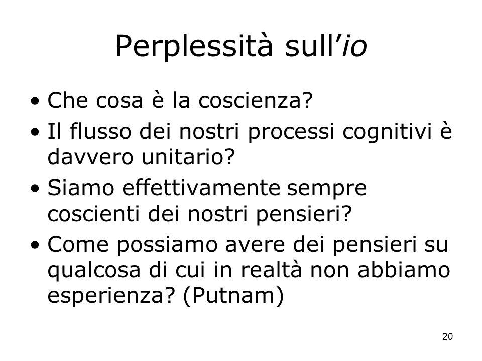 20 Perplessità sullio Che cosa è la coscienza? Il flusso dei nostri processi cognitivi è davvero unitario? Siamo effettivamente sempre coscienti dei n