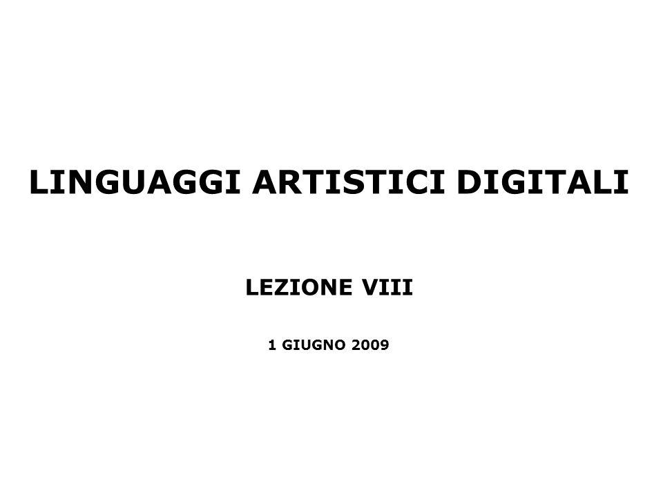 LINGUAGGI ARTISTICI DIGITALI LEZIONE VIII 1 GIUGNO 2009