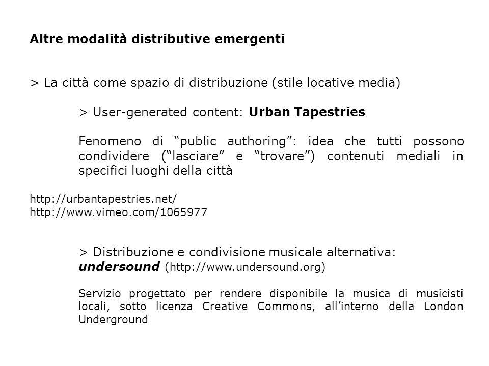 Altre modalità distributive emergenti > La città come spazio di distribuzione (stile locative media) > User-generated content: Urban Tapestries Fenomeno di public authoring: idea che tutti possono condividere (lasciare e trovare) contenuti mediali in specifici luoghi della città http://urbantapestries.net/ http://www.vimeo.com/1065977 > Distribuzione e condivisione musicale alternativa: undersound (http://www.undersound.org) Servizio progettato per rendere disponibile la musica di musicisti locali, sotto licenza Creative Commons, allinterno della London Underground
