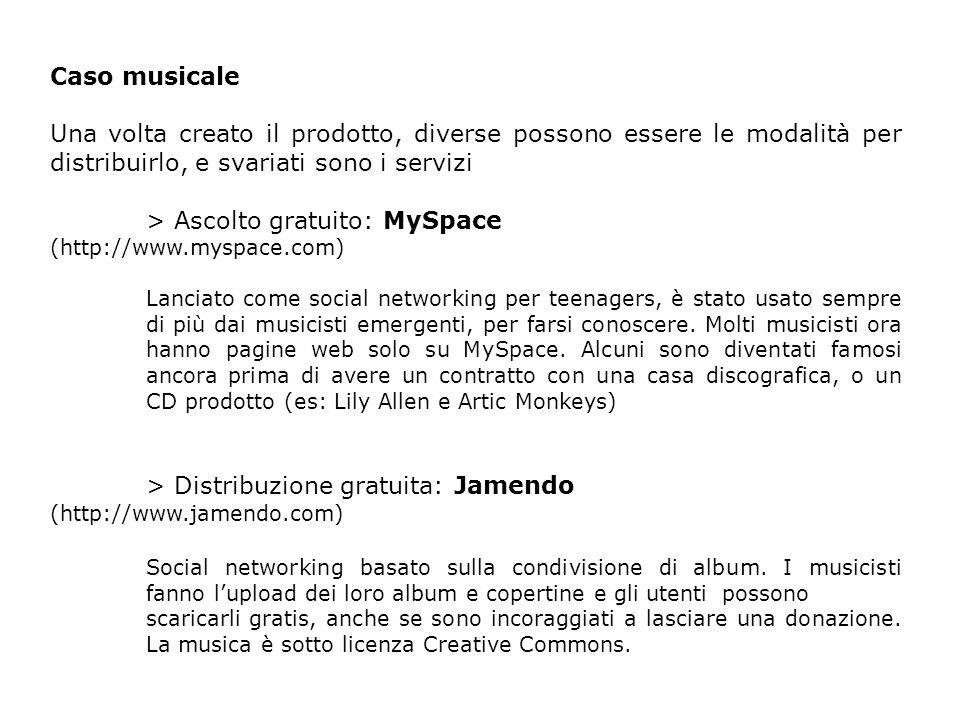 Caso musicale Una volta creato il prodotto, diverse possono essere le modalità per distribuirlo, e svariati sono i servizi > Ascolto gratuito: MySpace (http://www.myspace.com) Lanciato come social networking per teenagers, è stato usato sempre di più dai musicisti emergenti, per farsi conoscere.
