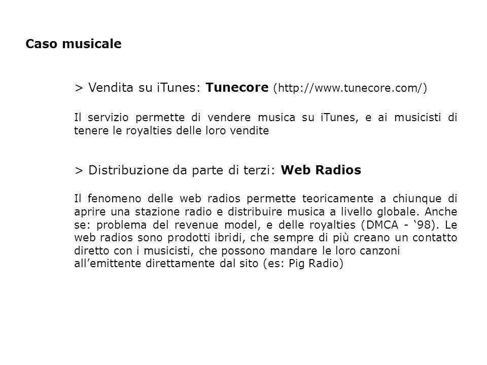 Caso musicale > Vendita su iTunes: Tunecore (http://www.tunecore.com/) Il servizio permette di vendere musica su iTunes, e ai musicisti di tenere le royalties delle loro vendite > Distribuzione da parte di terzi: Web Radios Il fenomeno delle web radios permette teoricamente a chiunque di aprire una stazione radio e distribuire musica a livello globale.
