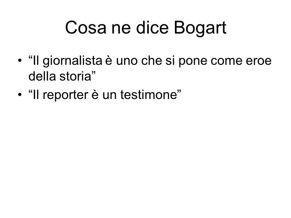 Cosa ne dice Bogart Il giornalista è uno che si pone come eroe della storia Il reporter è un testimone