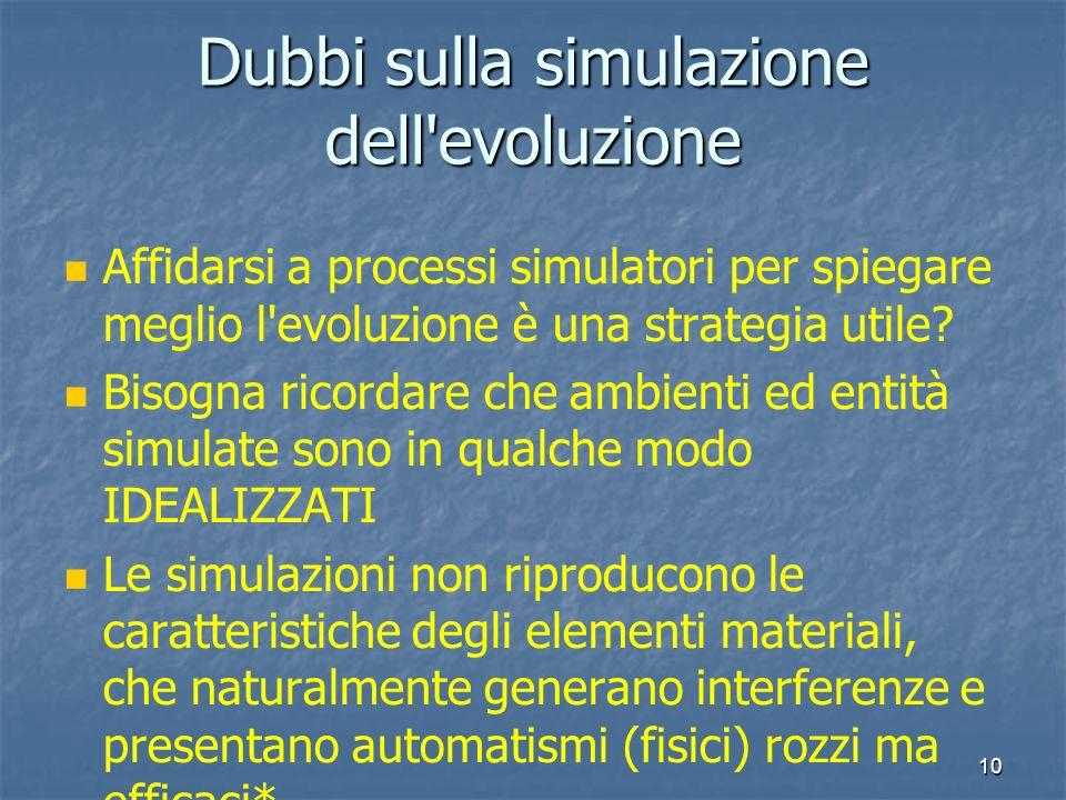 10 Dubbi sulla simulazione dell'evoluzione Affidarsi a processi simulatori per spiegare meglio l'evoluzione è una strategia utile? Bisogna ricordare c