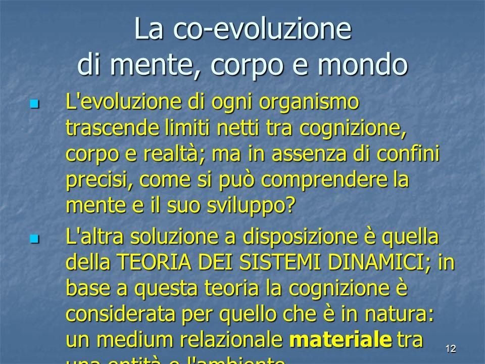 12 La co-evoluzione di mente, corpo e mondo L'evoluzione di ogni organismo trascende limiti netti tra cognizione, corpo e realtà; ma in assenza di con