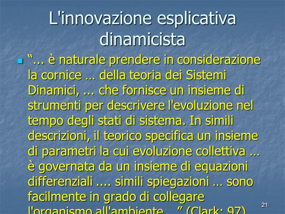 21 L'innovazione esplicativa dinamicista... è naturale prendere in considerazione la cornice … della teoria dei Sistemi Dinamici,... che fornisce un i