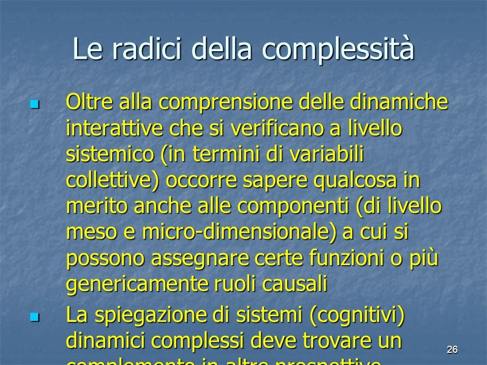 26 Le radici della complessità Oltre alla comprensione delle dinamiche interattive che si verificano a livello sistemico (in termini di variabili coll