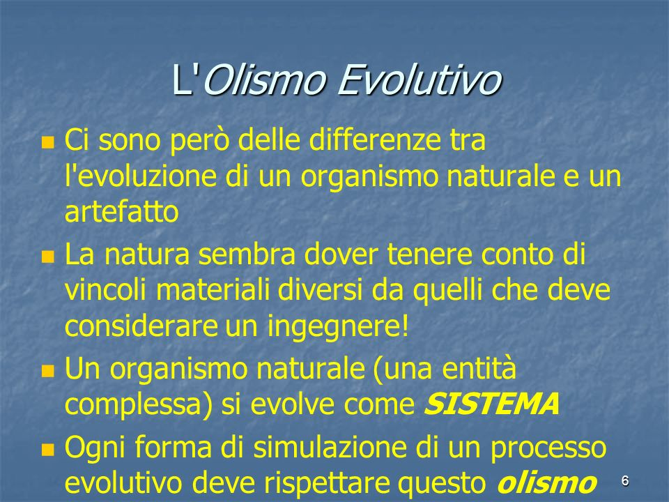 6 L'Olismo Evolutivo Ci sono però delle differenze tra l'evoluzione di un organismo naturale e un artefatto La natura sembra dover tenere conto di vin