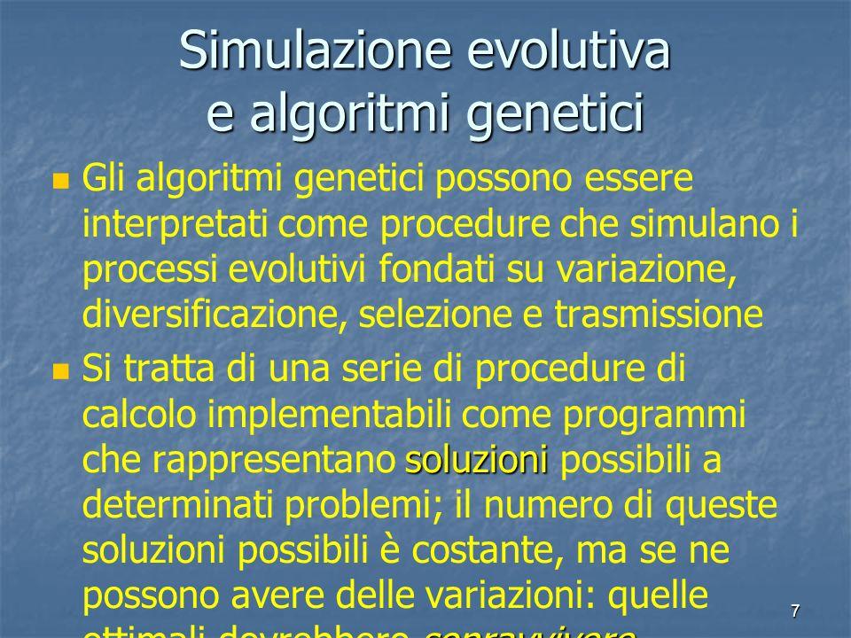 7 Simulazione evolutiva e algoritmi genetici Gli algoritmi genetici possono essere interpretati come procedure che simulano i processi evolutivi fonda