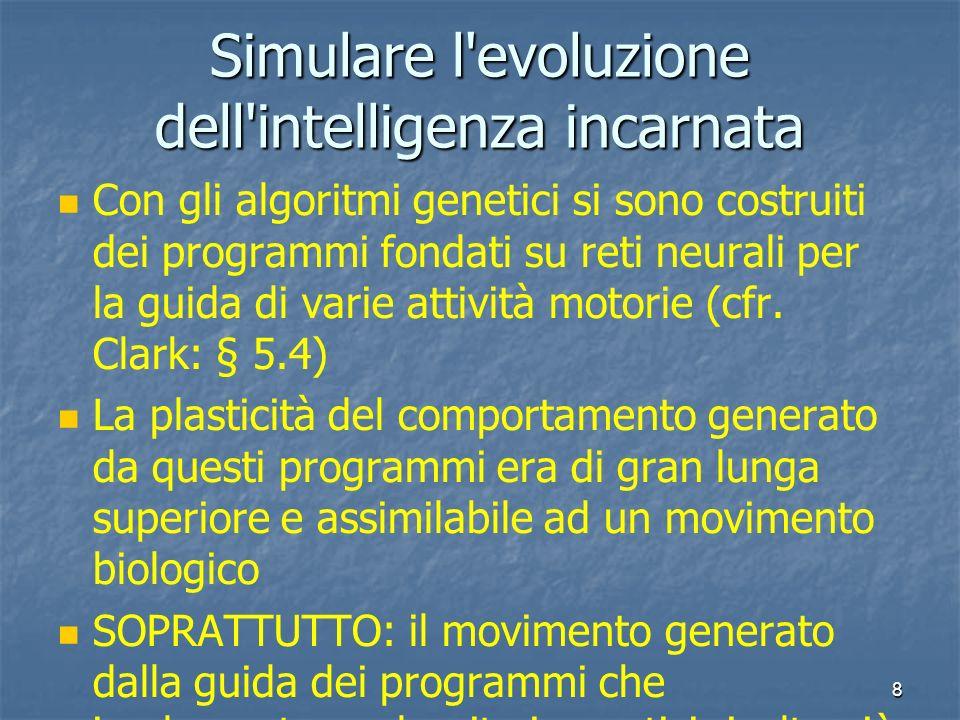 8 Simulare l'evoluzione dell'intelligenza incarnata Con gli algoritmi genetici si sono costruiti dei programmi fondati su reti neurali per la guida di