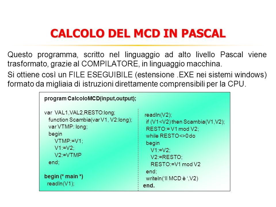 CALCOLO DEL MCD IN PASCAL Questo programma, scritto nel linguaggio ad alto livello Pascal viene trasformato, grazie al COMPILATORE, in linguaggio macchina.