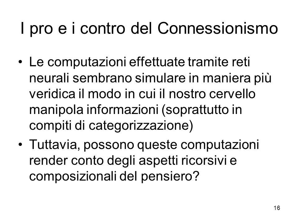 16 I pro e i contro del Connessionismo Le computazioni effettuate tramite reti neurali sembrano simulare in maniera più veridica il modo in cui il nos