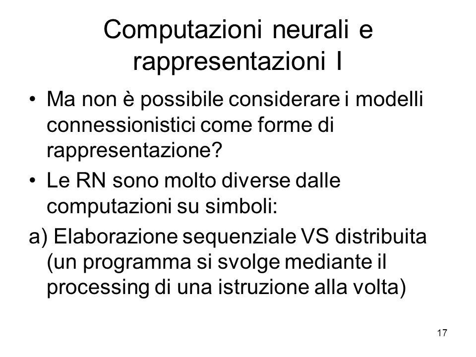 17 Computazioni neurali e rappresentazioni I Ma non è possibile considerare i modelli connessionistici come forme di rappresentazione? Le RN sono molt