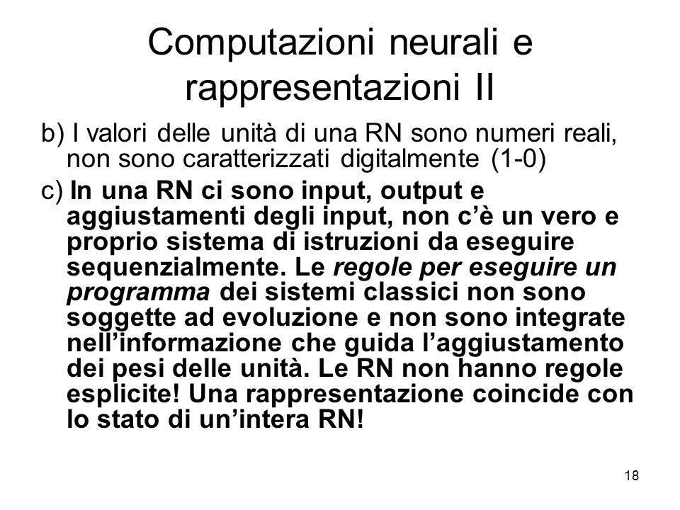 18 Computazioni neurali e rappresentazioni II b) I valori delle unità di una RN sono numeri reali, non sono caratterizzati digitalmente (1-0) c) In un