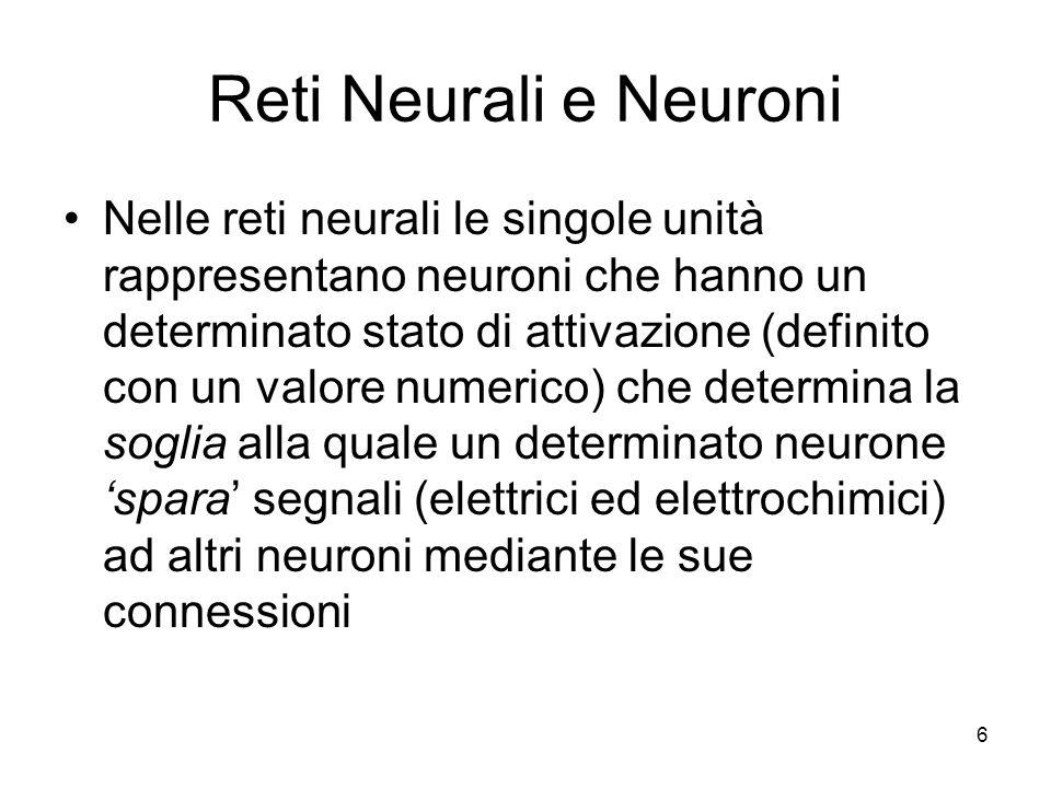 6 Reti Neurali e Neuroni Nelle reti neurali le singole unità rappresentano neuroni che hanno un determinato stato di attivazione (definito con un valo