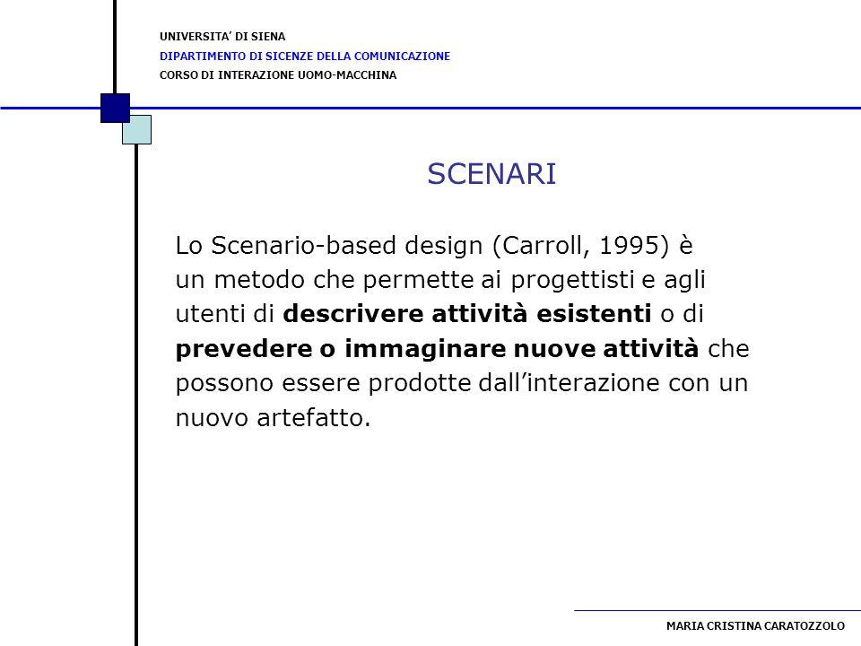 UNIVERSITA DI SIENA DIPARTIMENTO DI SICENZE DELLA COMUNICAZIONE CORSO DI INTERAZIONE UOMO-MACCHINA MARIA CRISTINA CARATOZZOLO SCENARI Lo Scenario-based design (Carroll, 1995) è un metodo che permette ai progettisti e agli utenti di descrivere attività esistenti o di prevedere o immaginare nuove attività che possono essere prodotte dallinterazione con un nuovo artefatto.