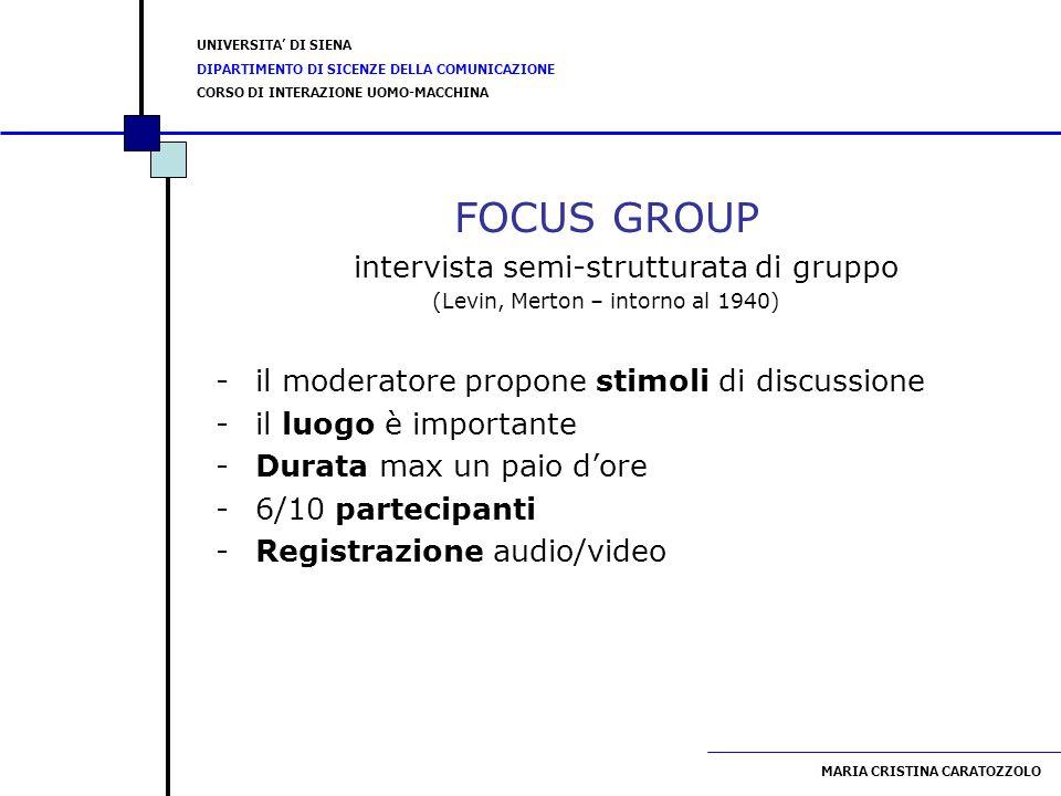 UNIVERSITA DI SIENA DIPARTIMENTO DI SICENZE DELLA COMUNICAZIONE CORSO DI INTERAZIONE UOMO-MACCHINA MARIA CRISTINA CARATOZZOLO FOCUS GROUP intervista semi-strutturata di gruppo (Levin, Merton – intorno al 1940) -il moderatore propone stimoli di discussione -il luogo è importante -Durata max un paio dore -6/10 partecipanti -Registrazione audio/video
