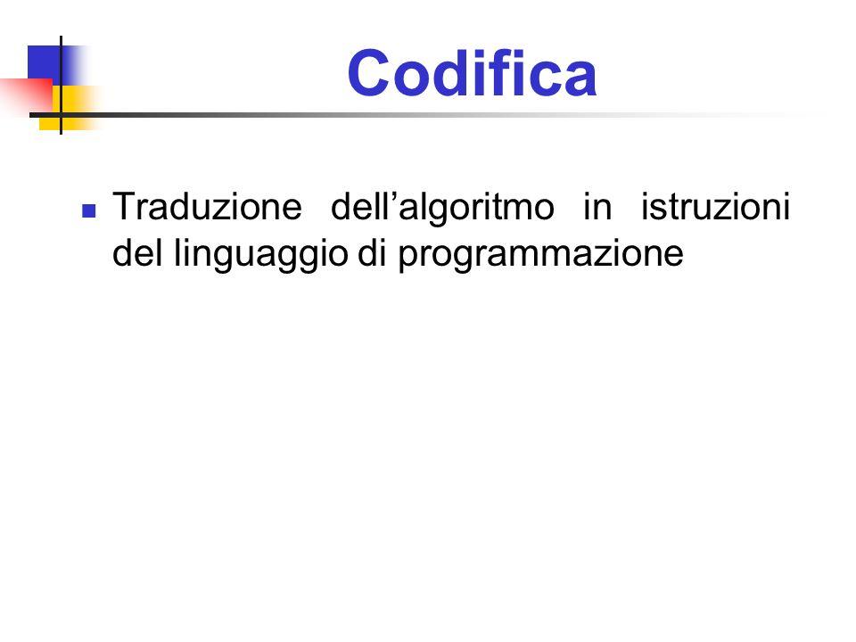 Codifica Traduzione dellalgoritmo in istruzioni del linguaggio di programmazione