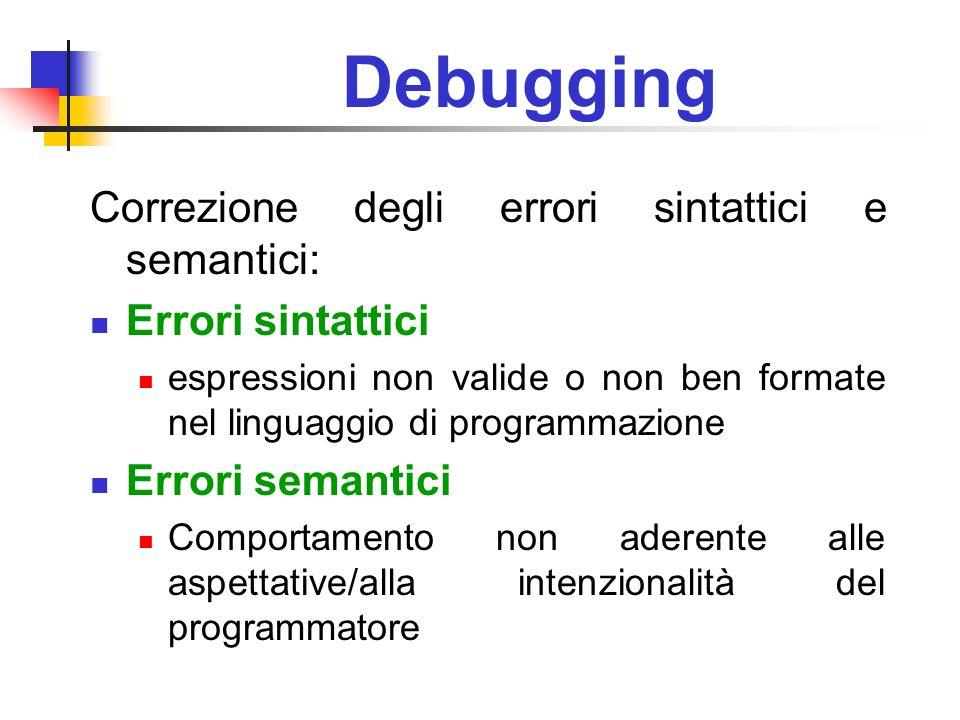 Debugging Correzione degli errori sintattici e semantici: Errori sintattici espressioni non valide o non ben formate nel linguaggio di programmazione