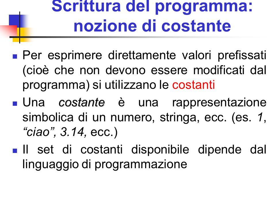 Scrittura del programma: nozione di costante Per esprimere direttamente valori prefissati (cioè che non devono essere modificati dal programma) si uti