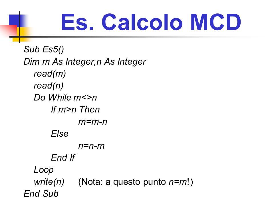 Es. Calcolo MCD Sub Es5() Dim m As Integer,n As Integer read(m) read(n) Do While m<>n If m>n Then m=m-n Else n=n-m End If Loop write(n)(Nota: a questo