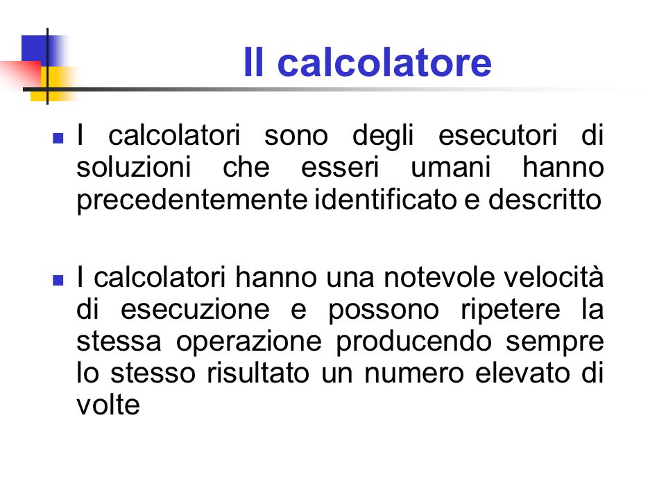 Il calcolatore I calcolatori sono degli esecutori di soluzioni che esseri umani hanno precedentemente identificato e descritto I calcolatori hanno una