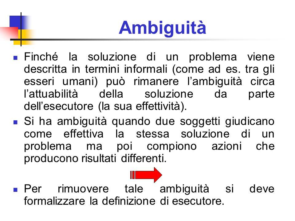 Ambiguità Finché la soluzione di un problema viene descritta in termini informali (come ad es. tra gli esseri umani) può rimanere lambiguità circa lat