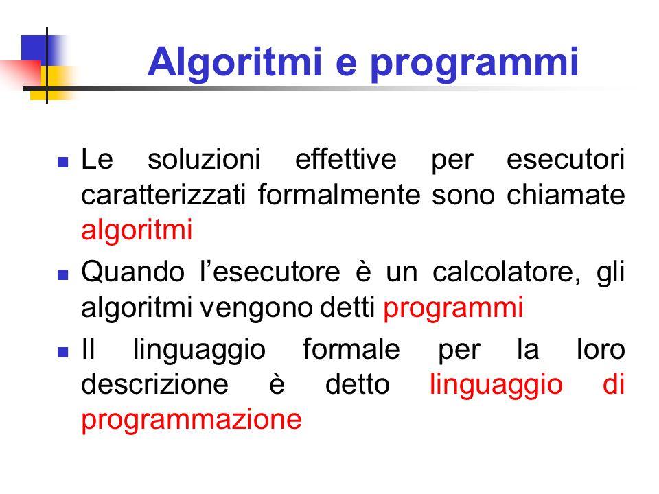 Algoritmi e programmi Le soluzioni effettive per esecutori caratterizzati formalmente sono chiamate algoritmi Quando lesecutore è un calcolatore, gli