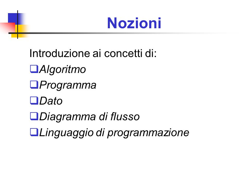 Nozioni Introduzione ai concetti di: Algoritmo Programma Dato Diagramma di flusso Linguaggio di programmazione