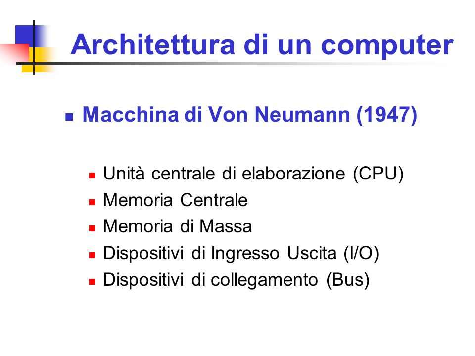 Architettura di un computer Macchina di Von Neumann (1947) Unità centrale di elaborazione (CPU) Memoria Centrale Memoria di Massa Dispositivi di Ingre