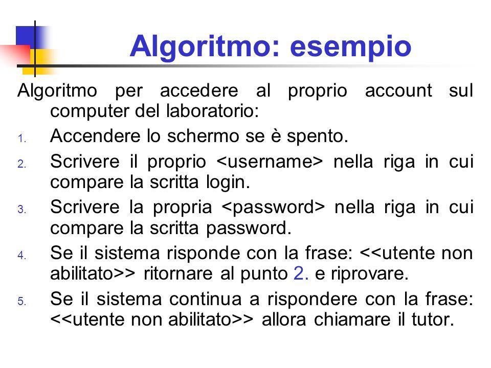 Algoritmo: esempio Algoritmo per accedere al proprio account sul computer del laboratorio: 1. Accendere lo schermo se è spento. 2. Scrivere il proprio