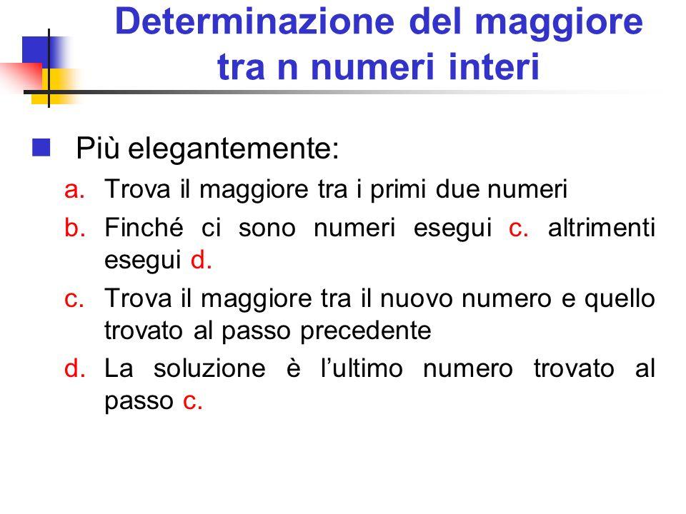 Determinazione del maggiore tra n numeri interi Più elegantemente: a.Trova il maggiore tra i primi due numeri b.Finché ci sono numeri esegui c. altrim