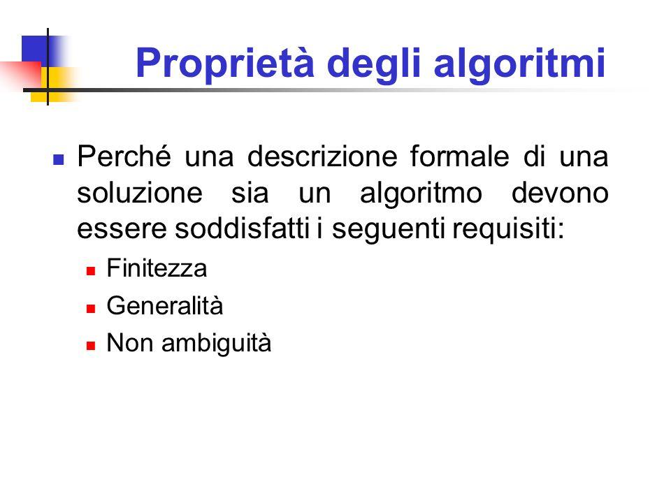 Proprietà degli algoritmi Perché una descrizione formale di una soluzione sia un algoritmo devono essere soddisfatti i seguenti requisiti: Finitezza G