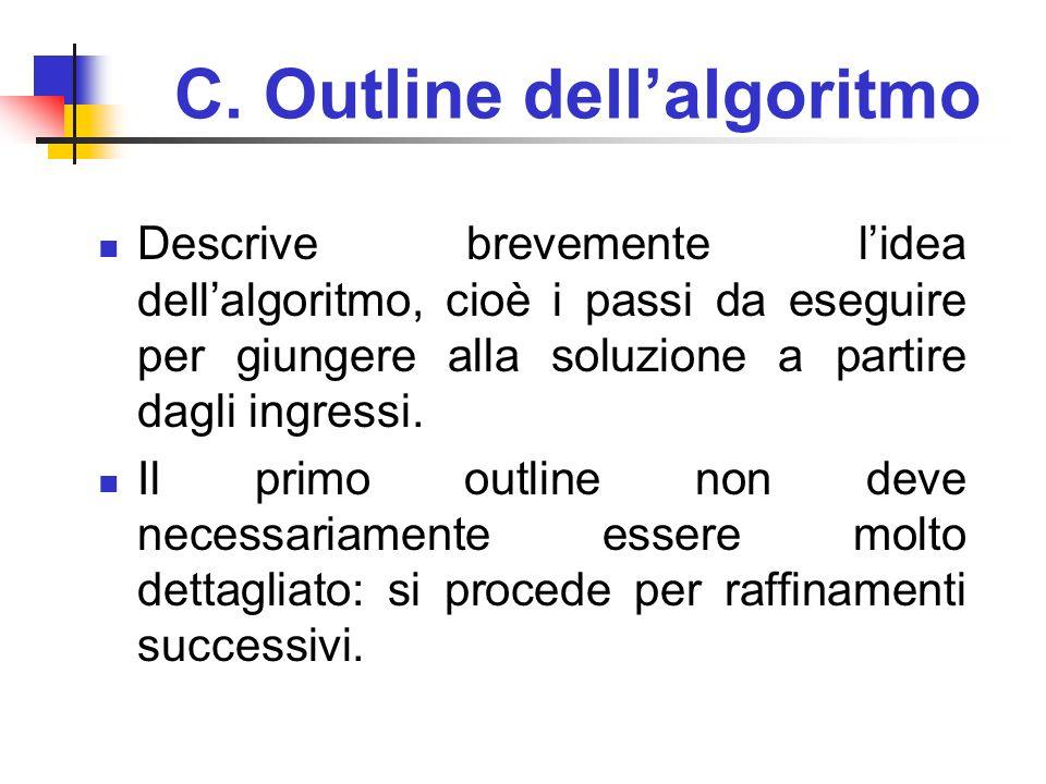 C. Outline dellalgoritmo Descrive brevemente lidea dellalgoritmo, cioè i passi da eseguire per giungere alla soluzione a partire dagli ingressi. Il pr