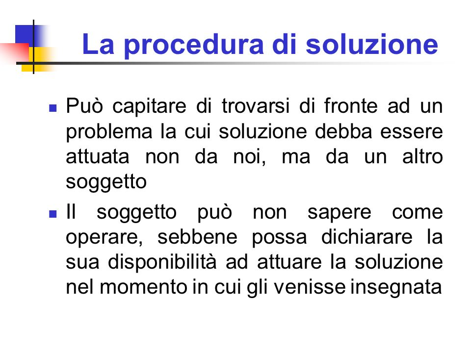 La procedura di soluzione Può capitare di trovarsi di fronte ad un problema la cui soluzione debba essere attuata non da noi, ma da un altro soggetto