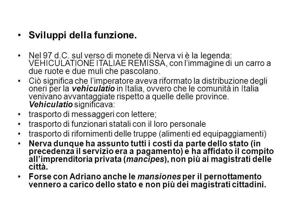 Sviluppi della funzione. Nel 97 d.C. sul verso di monete di Nerva vi è la legenda: VEHICULATIONE ITALIAE REMISSA, con limmagine di un carro a due ruot