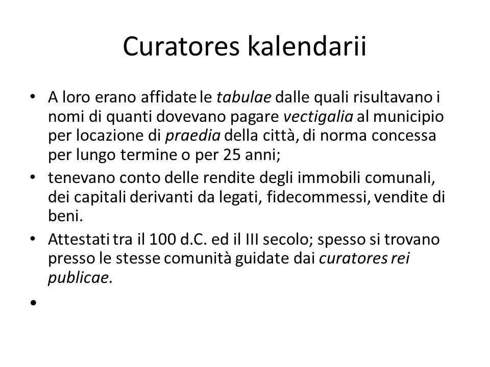 Curatores kalendarii A loro erano affidate le tabulae dalle quali risultavano i nomi di quanti dovevano pagare vectigalia al municipio per locazione d