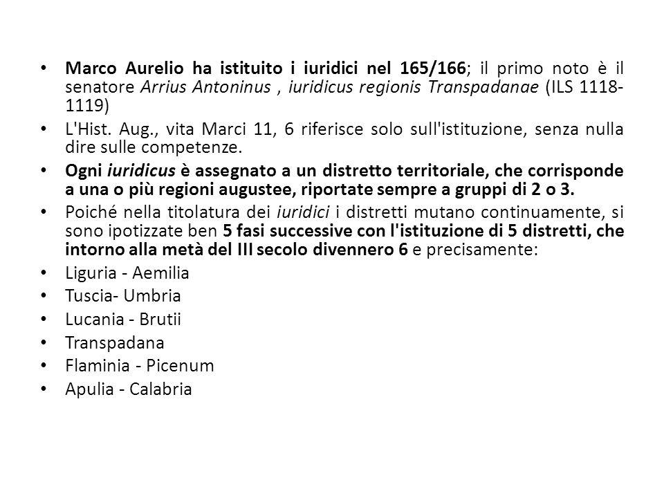 Marco Aurelio ha istituito i iuridici nel 165/166; il primo noto è il senatore Arrius Antoninus, iuridicus regionis Transpadanae (ILS 1118- 1119) L'Hi